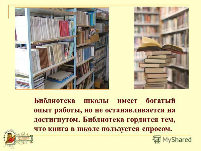 Библиотека школы имеет богатый опыт работы, но не останавливается на достигнутом. Библиотека гордится тем, что книга в школе пользуется спросом.