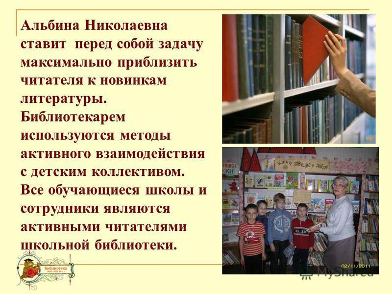 Альбина Николаевна ставит перед собой задачу максимально приблизить читателя к новинкам литературы. Библиотекарем используются методы активного взаимодействия с детским коллективом. Все обучающиеся школы и сотрудники являются активными читателями шко
