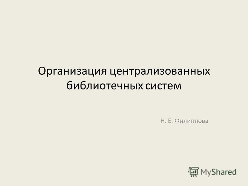 Организация централизованных библиотечных систем Н. Е. Филиппова