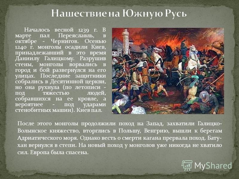 Началось весной 1239 г. В марте пал Переяславль, в октябре - Чернигов. Осенью 1240 г. монголы осадили Киев, принадлежавший в это время Даниилу Галицкому. Разрушив стены, монголы ворвались в город и бой развернулся на его улицах. Последние защитники с