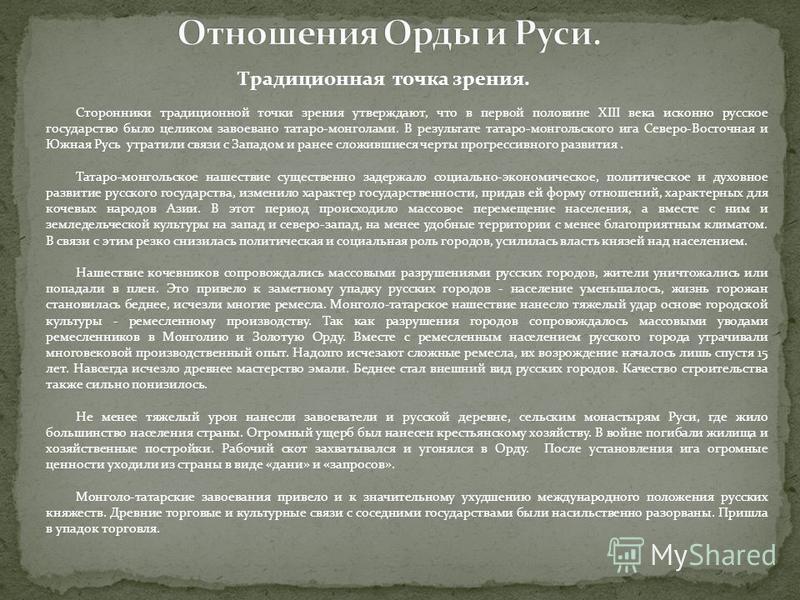 Сторонники традиционной точки зрения утверждают, что в первой половине XIII века исконно русское государство было целиком завоевано татаро-монголами. В результате татаро-монгольского ига Северо-Восточная и Южная Русь утратили связи с Западом и ранее