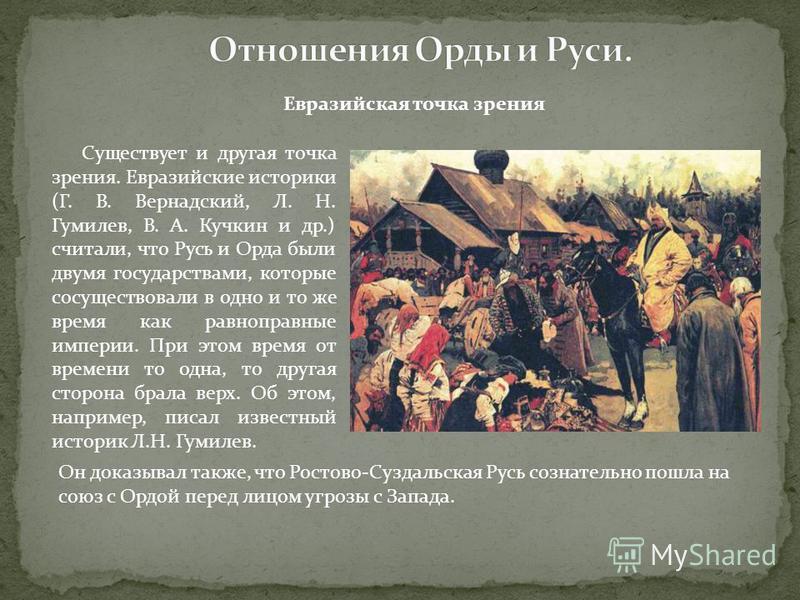 Евразийская точка зрения Существует и другая точка зрения. Евразийские историки (Г. В. Вернадский, Л. Н. Гумилев, В. А. Кучкин и др.) считали, что Русь и Орда были двумя государствами, которые сосуществовали в одно и то же время как равноправные импе