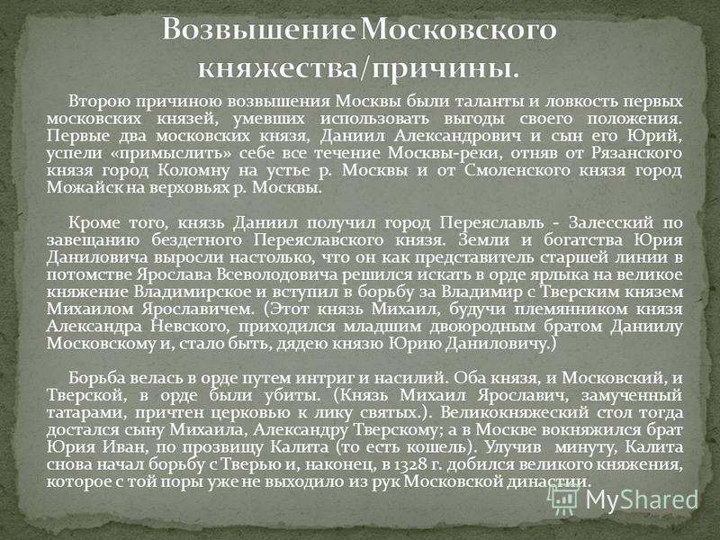 Второю причиною возвышения Москвы были таланты и ловкость первых московских князей, умевших использовать выгоды своего положения. Первые два московских князя, Даниил Александрович и сын его Юрий, успели «примыслить» себе все течение Москвы-реки, отня