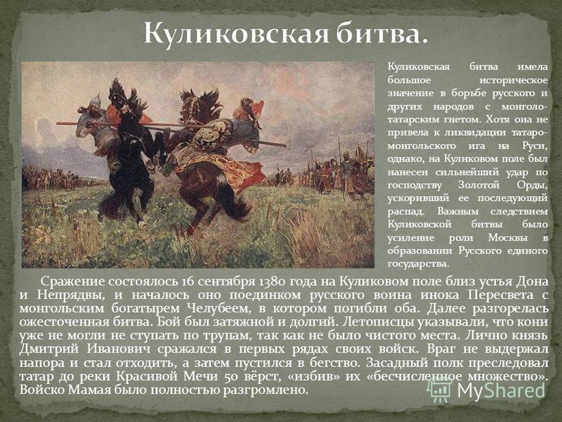 Сражение состоялось 16 сентября 1380 года на Куликовом поле близ устья Дона и Непрядвы, и началось оно поединком русского воина инока Пересвета с монгольским богатырем Челубеем, в котором погибли оба. Далее разгорелась ожесточенная битва. Бой был зат