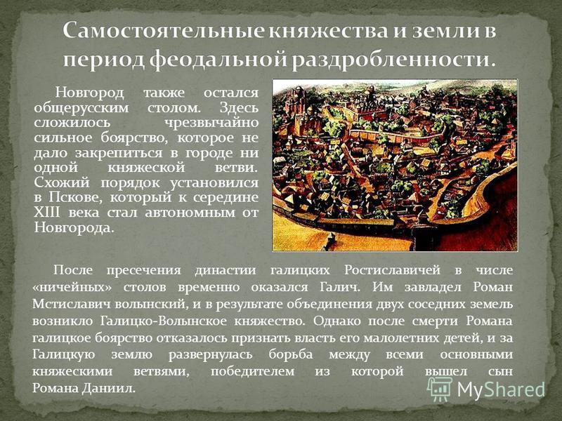 Новгород также остался общерусским столом. Здесь сложилось чрезвычайно сильное боярство, которое не дало закрепиться в городе ни одной княжеской ветви. Схожий порядок установился в Пскове, который к середине XIII века стал автономным от Новгорода. По