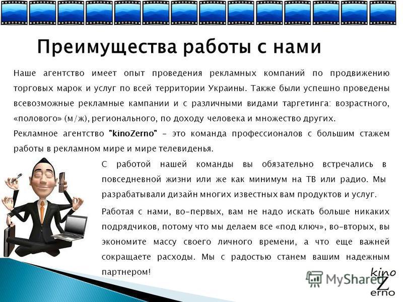 Преимущества работы с нами Наше агентство имеет опыт проведения рекламных компаний по продвижению торговых марок и услуг по всей территории Украины. Также были успешно проведены всевозможные рекламные кампании и с различными видами таргетинга: возрас