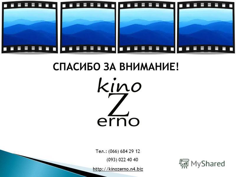 СПАСИБО ЗА ВНИМАНИЕ! Тел.: (066) 684 29 12 (093) 022 40 40 http://kinozerno.n4.biz