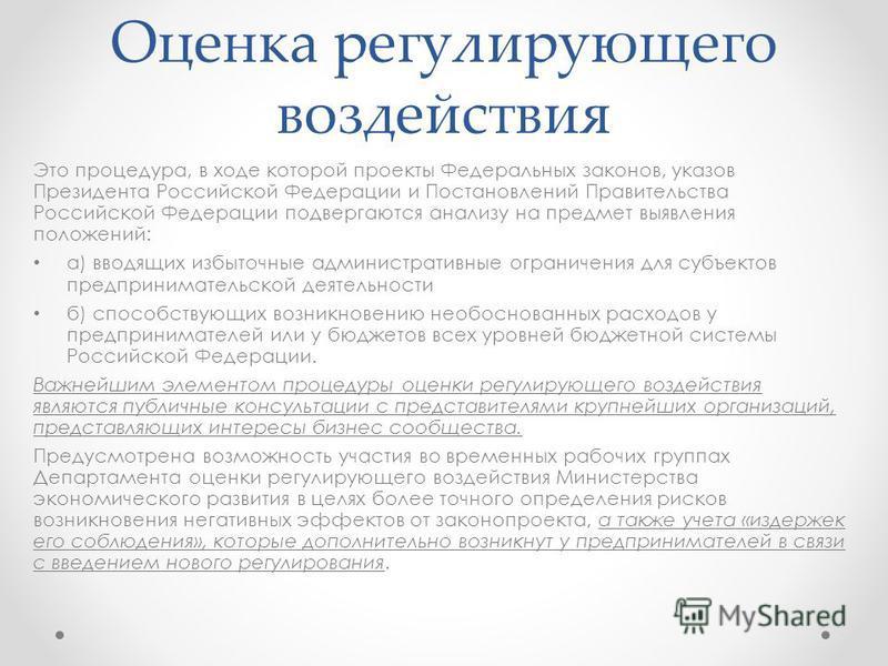 Оценка регулирующего воздействия Это процедура, в ходе которой проекты Федеральных законов, указов Президента Российской Федерации и Постановлений Правительства Российской Федерации подвергаются анализу на предмет выявления положений: а) вводящих изб