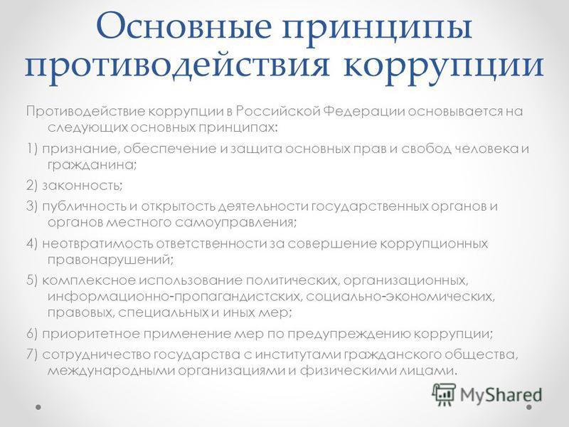 Основные принципы противодействия коррупции Противодействие коррупции в Российской Федерации основывается на следующих основных принципах: 1) признание, обеспечение и защита основных прав и свобод человека и гражданина; 2) законность; 3) публичность