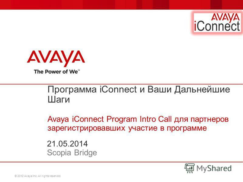 © 2012 Avaya Inc. All rights reserved. Программа iConnect и Ваши Дальнейшие Шаги Avaya iConnect Program Intro Call для партнеров зарегистрировавших участие в программе 21.05.2014 Scopia Bridge