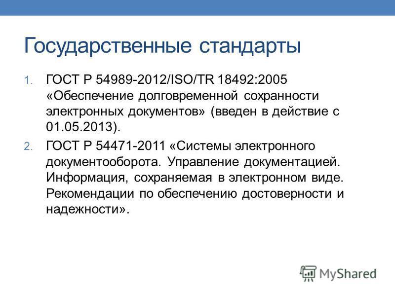 Государственные стандарты 1. ГОСТ Р 54989-2012/ISO/TR 18492:2005 «Обеспечение долговременной сохранности электронных документов» (введен в действие с 01.05.2013). 2. ГОСТ Р 54471-2011 «Системы электронного документооборота. Управление документацией.