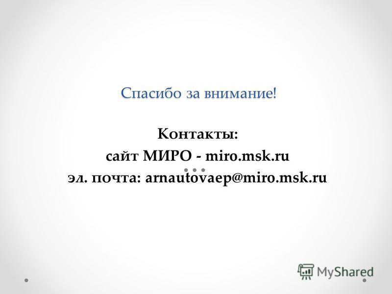 Спасибо за внимание! Контакты: сайт МИРО - miro.msk.ru эл. почта: arnautovaep@miro.msk.ru