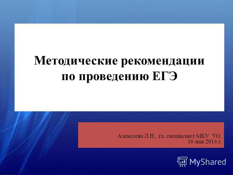 Методические рекомендации по проведению ЕГЭ Алексеева Л.Н., гл. специалист МКУ УО, 16 мая 2014 г.