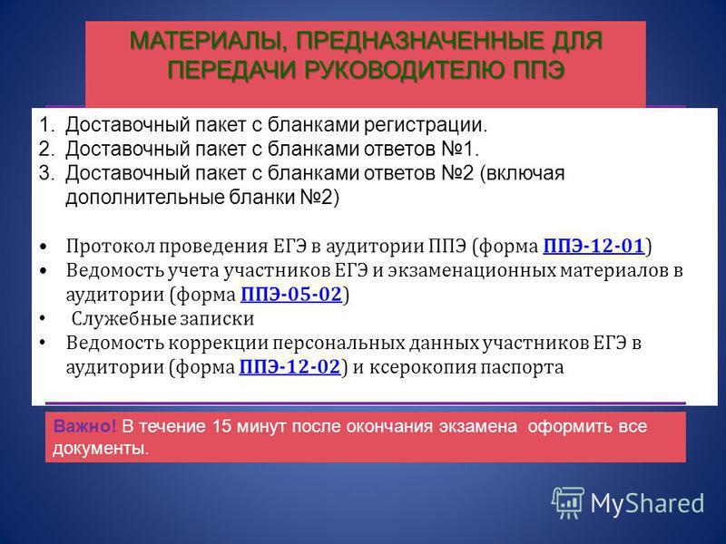 МАТЕРИАЛЫ, ПРЕДНАЗНАЧЕННЫЕ ДЛЯ ПЕРЕДАЧИ РУКОВОДИТЕЛЮ ППЭ 1. Доставочный пакет с бланками регистрации. 2. Доставочный пакет с бланками ответов 1. 3. Доставочный пакет с бланками ответов 2 (включая дополнительные бланки 2) Протокол проведения ЕГЭ в ауд