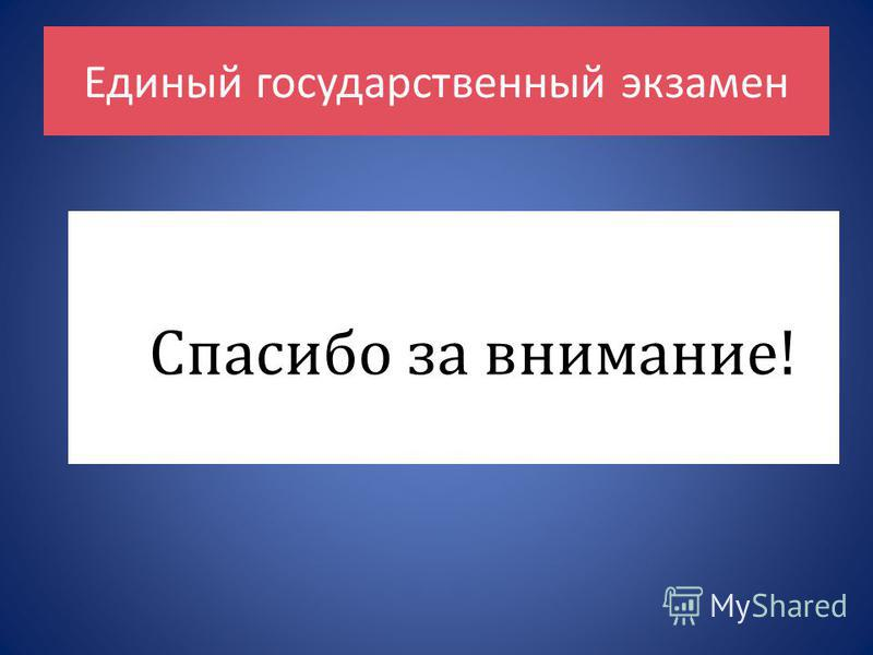 Единый государственный экзамен Спасибо за внимание!