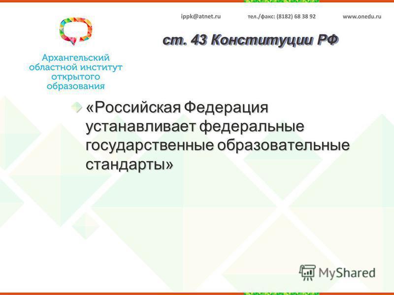 ст. 43 Конституции РФ «Российская Федерация устанавливает федеральные государственные образоватьельные стандарты»