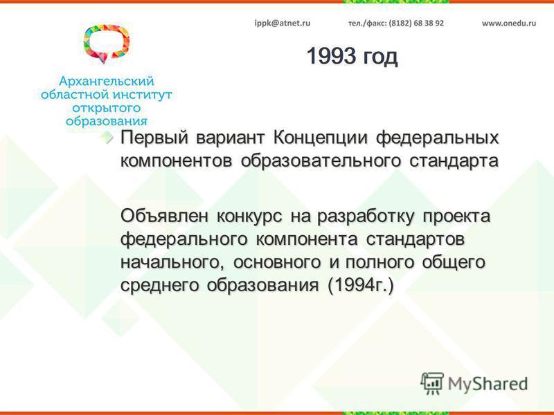 1993 год Первый вариант Концепции федеральных компонентов образоватьельного стандарта Объявлен конкурс на разработку проекта федерального компонента стандартов начального, основного и полного общего среднего образования (1994 г.)