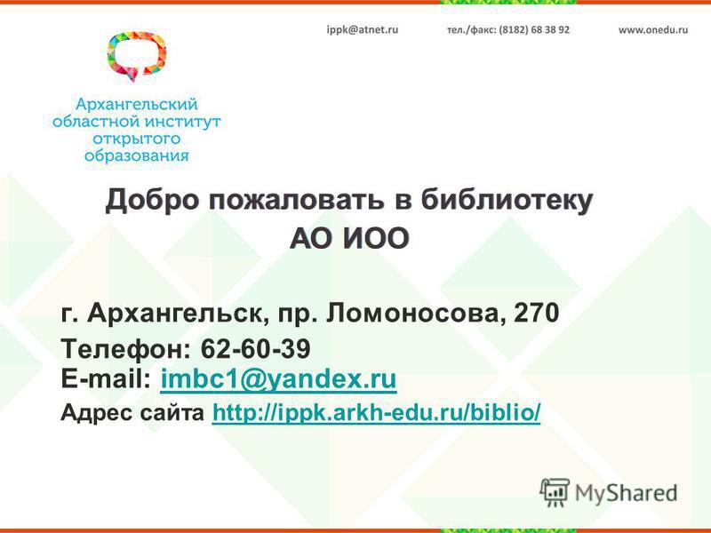 Добро пожаловать в библиотеку АО ИОО г. Архангельск, пр. Ломоносова, 270 Телефон: 62-60-39 E-mail: imbc1@yandex.ruimbc1@yandex.ru Адрес сайта http://ippk.arkh-edu.ru/biblio/http://ippk.arkh-edu.ru/biblio/
