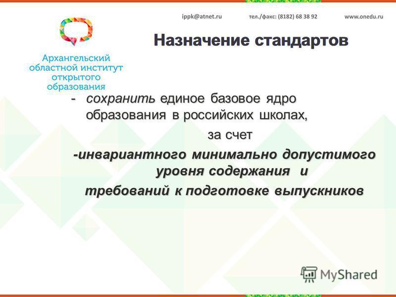 Назначение стандартов -сохранить единое базовое ядро образования в российских школах, за счет за счет -инвариантного минимально допустимого уровня содержания и требований к подготовке выпускников