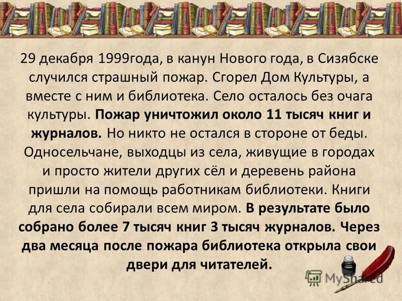 29 декабря 1999 года, в канун Нового года, в Сизябске случился страшный пожар. Сгорел Дом Культуры, а вместе с ним и библиотека. Село осталось без очага культуры. Пожар уничтожил около 11 тысяч книг и журналов. Но никто не остался в стороне от беды.