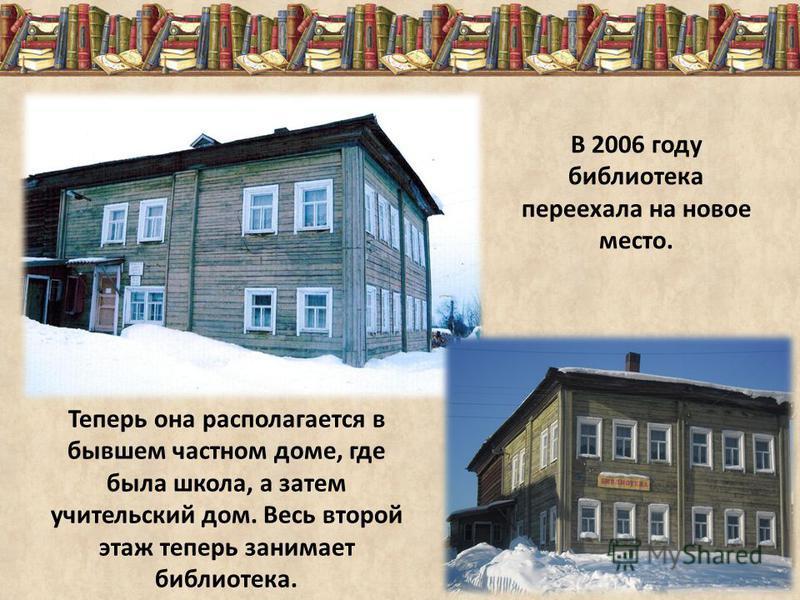 В 2006 году библиотека переехала на новое место. Теперь она располагается в бывшем частном доме, где была школа, а затем учительский дом. Весь второй этаж теперь занимает библиотека.