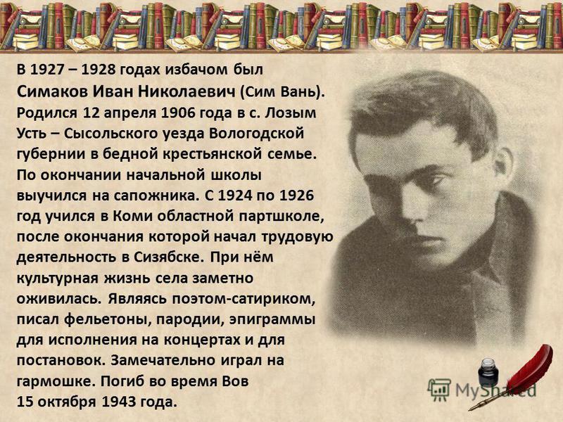В 1927 – 1928 годах избачом был Симаков Иван Николаевич (Сим Вань). Родился 12 апреля 1906 года в с. Лозым Усть – Сысольского уезда Вологодской губернии в бедной крестьянской семье. По окончании начальной школы выучился на сапожника. С 1924 по 1926 г