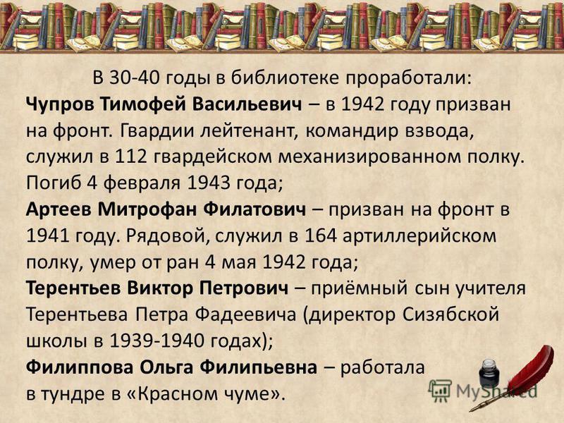 В 30-40 годы в библиотеке проработали: Чупров Тимофей Васильевич – в 1942 году призван на фронт. Гвардии лейтенант, командир взвода, служил в 112 гвардейском механизированном полку. Погиб 4 февраля 1943 года; Артеев Митрофан Филатович – призван на фр