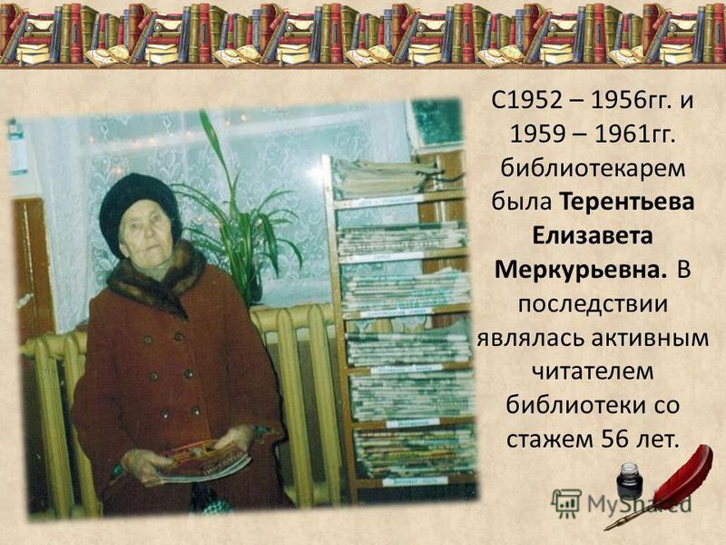 С1952 – 1956 гг. и 1959 – 1961 гг. библиотекарем была Терентьева Елизавета Меркурьевна. В последствии являлась активным читателем библиотеки со стажем 56 лет.