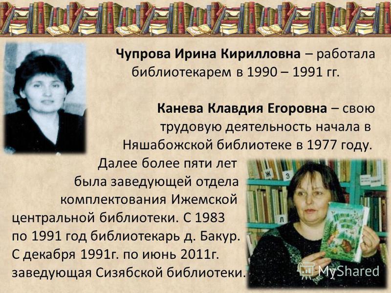 Чупрова Ирина Кирилловна – работала библиотекарем в 1990 – 1991 гг. Канева Клавдия Егоровна – свою трудовую деятельность начала в Няшабожской библиотеке в 1977 году. Далее более пяти лет была заведующей отдела комплектования Ижемской центральной библ
