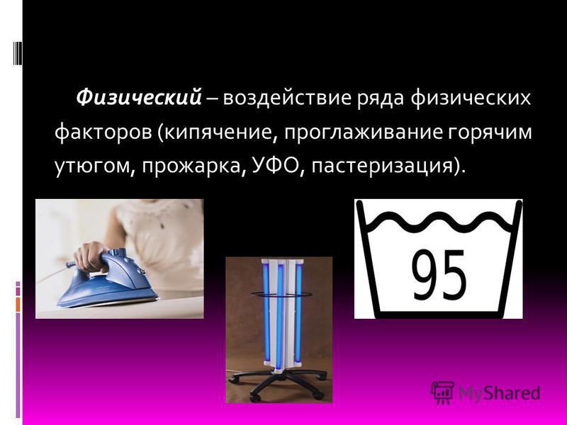 Физический – воздействие ряда физических факторов (кипячение, проглаживание горячим утюгом, прожарка, УФО, пастеризация).