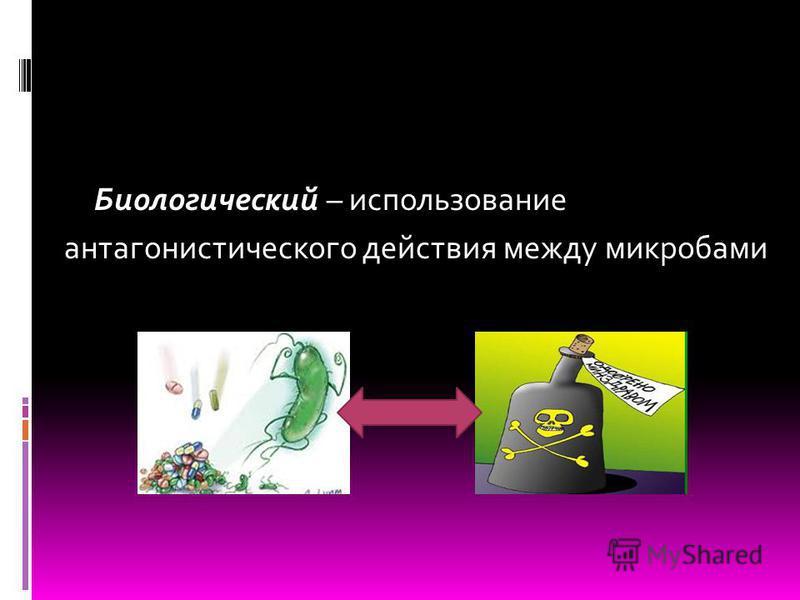 Биологический – использование антагонистического действия между микробами