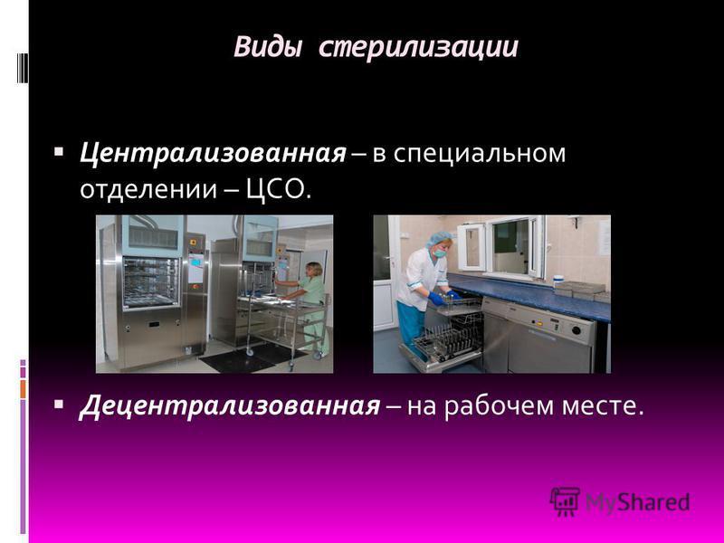 Виды стерилизации Централизованная – в специальном отделении – ЦСО. Децентрализованная – на рабочем месте.