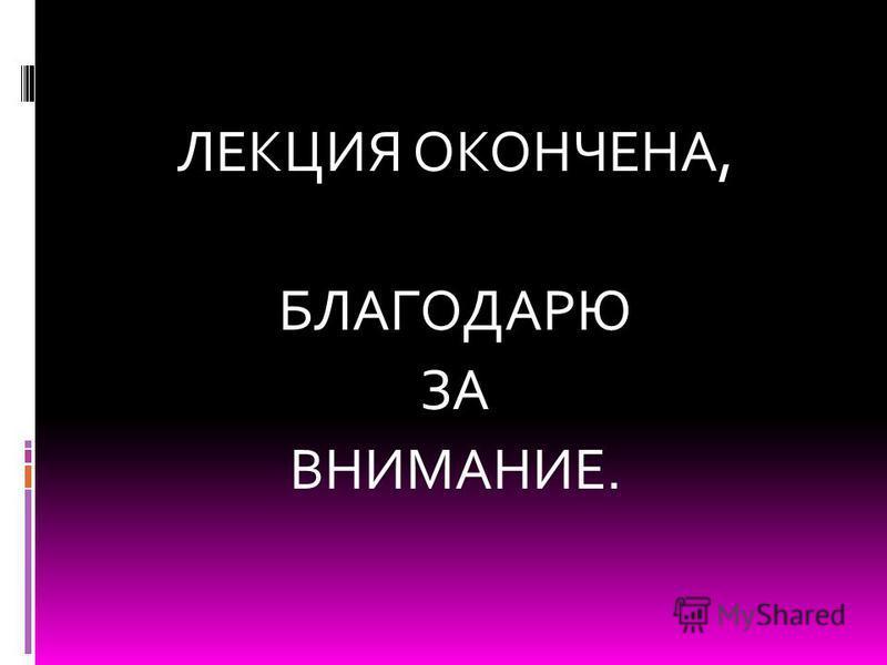 ЛЕКЦИЯ ОКОНЧЕНА, БЛАГОДАРЮ ЗА ВНИМАНИЕ.