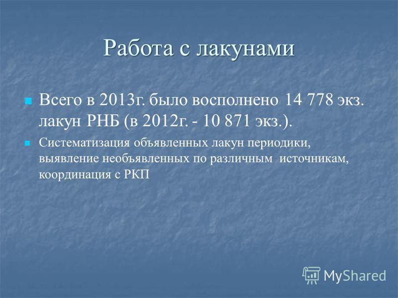 Работа с лакунами Всего в 2013 г. было восполнено 14 778 экз. лакун РНБ (в 2012 г. - 10 871 экз.). Систематизация объявленных лакун периодики, выявление необъявленных по различным источникам, координация с РКП