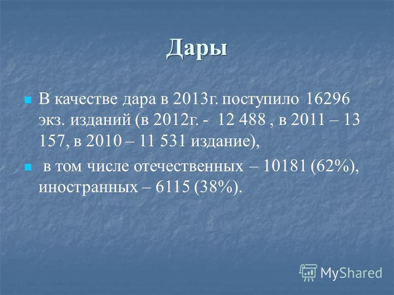 Дары В качестве дара в 2013 г. поступило 16296 экз. изданий (в 2012 г. - 12 488, в 2011 – 13 157, в 2010 – 11 531 издание), в том числе отечественных – 10181 (62%), иностранных – 6115 (38%).