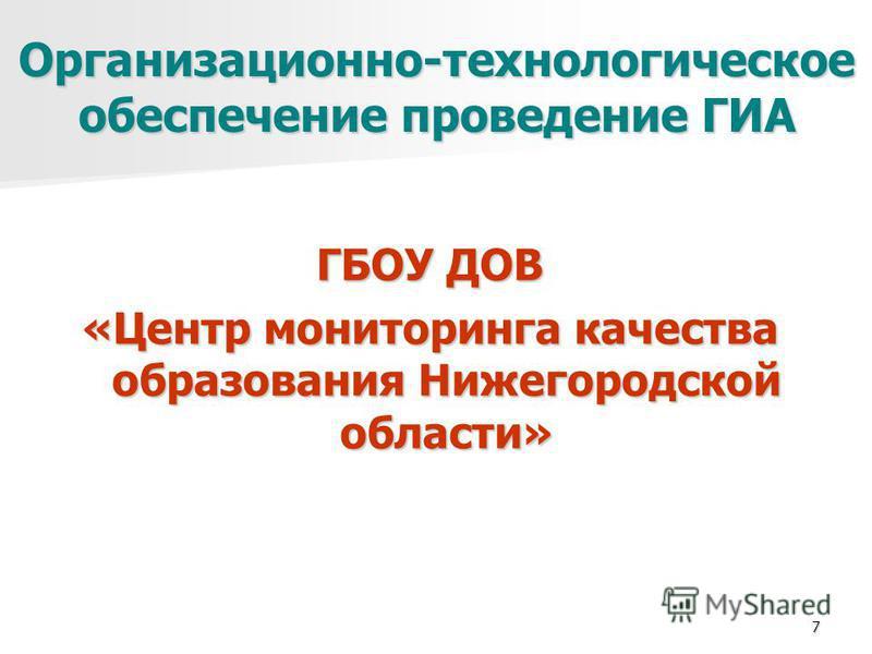 7 Организационно-технологическое обеспечение проведение ГИА ГБОУ ДОВ «Центр мониторинга качества образования Нижегородской области»
