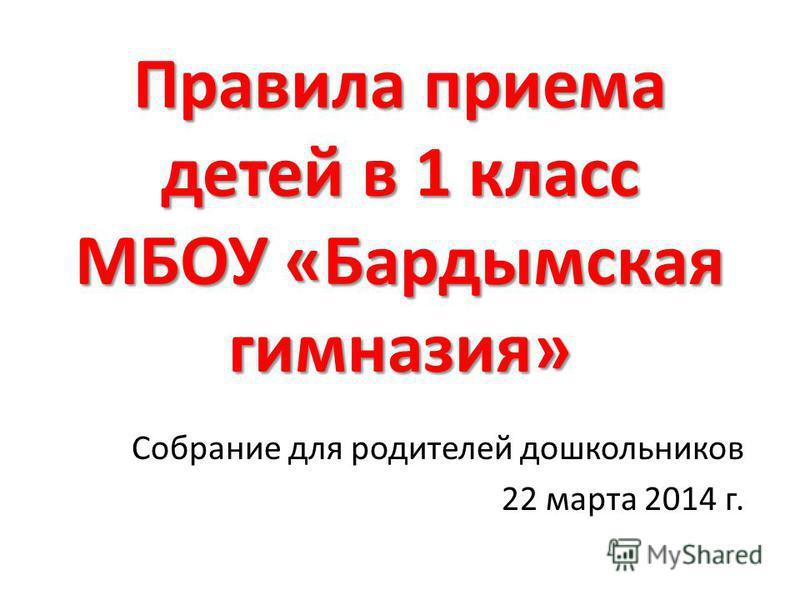 Правила приема детей в 1 класс МБОУ «Бардымская гимназия» Собрание для родителей дошкольников 22 марта 2014 г.