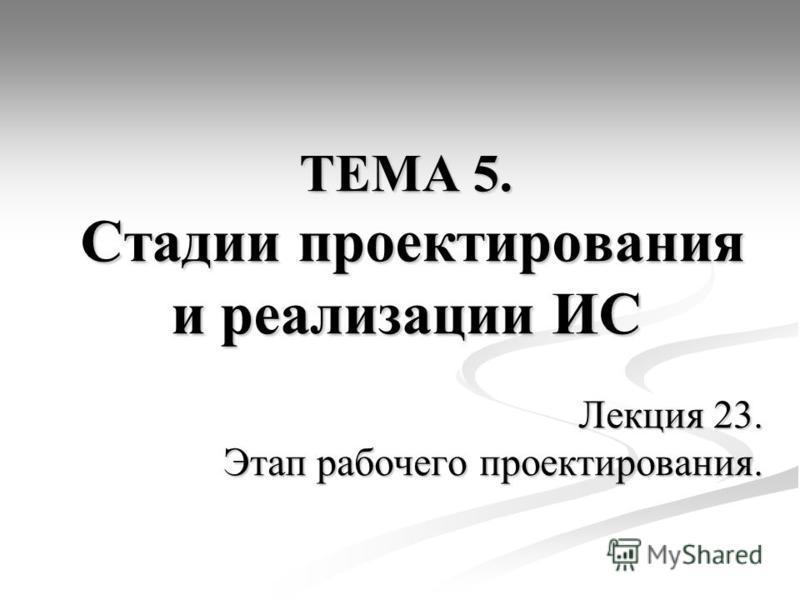 ТЕМА 5. Стадии проектирования и реализации ИС Лекция 23. Этап рабочего проектирования.