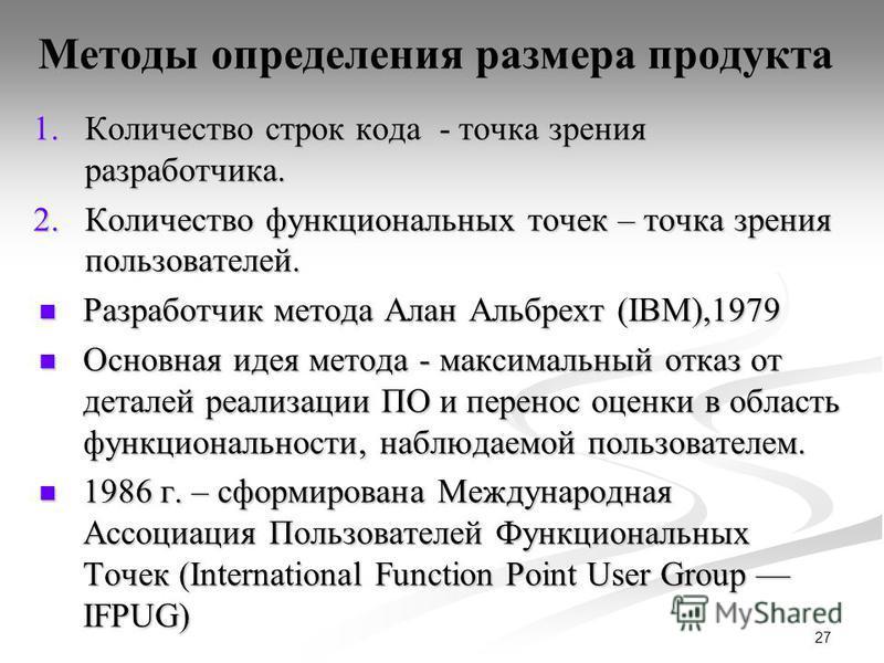 27 Методы определения размера продукта 1. Количество строк кода - точка зрения разработчика. 2. Количество функциональных точек – точка зрения пользователей. Разработчик метода Алан Альбрехт (IBM),1979 Разработчик метода Алан Альбрехт (IBM),1979 Осно