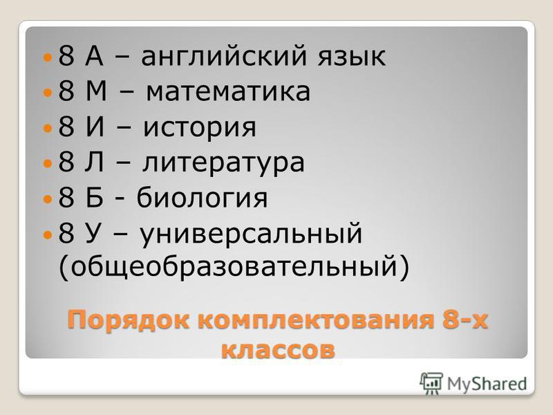 Порядок комплектования 8-х классов 8 А – английский язык 8 М – математика 8 И – история 8 Л – литература 8 Б - биология 8 У – универсальный (общеобразовательный)