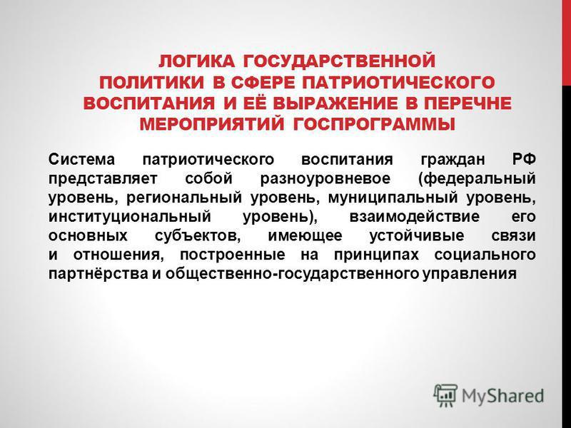 ЛОГИКА ГОСУДАРСТВЕННОЙ ПОЛИТИКИ В СФЕРЕ ПАТРИОТИЧЕСКОГО ВОСПИТАНИЯ И ЕЁ ВЫРАЖЕНИЕ В ПЕРЕЧНЕ МЕРОПРИЯТИЙ ГОСПРОГРАММЫ Система патриотического воспитания граждан РФ представляет собой разноуровневое (федеральный уровень, региональный уровень, муниципал