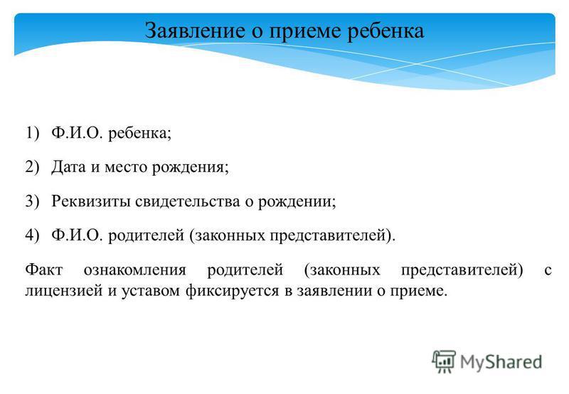Заявление о приеме ребенка 1)Ф.И.О. ребенка; 2)Дата и место рождения; 3)Реквизиты свидетельства о рождении; 4)Ф.И.О. родителей (законных представителей). Факт ознакомления родителей (законных представителей) с лицензией и уставом фиксируется в заявле