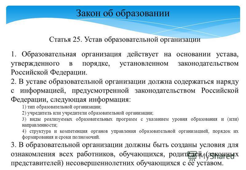 Закон об образовании Статья 25. Устав образовательной организации 1. Образовательная организация действует на основании устава, утвержденного в порядке, установленном законодательством Российской Федерации. 2. В уставе образовательной организации дол