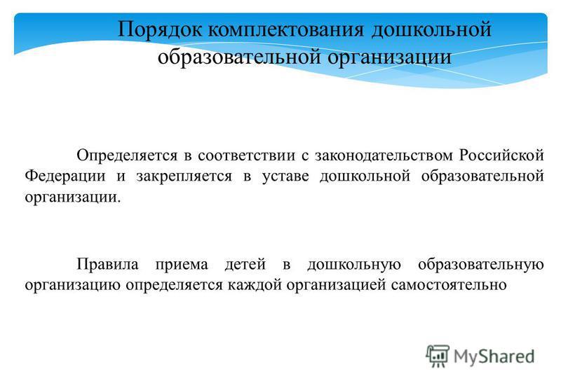 Порядок комплектования дошкольной образовательной организации Определяется в соответствии с законодательством Российской Федерации и закрепляется в уставе дошкольной образовательной организации. Правила приема детей в дошкольную образовательную орган