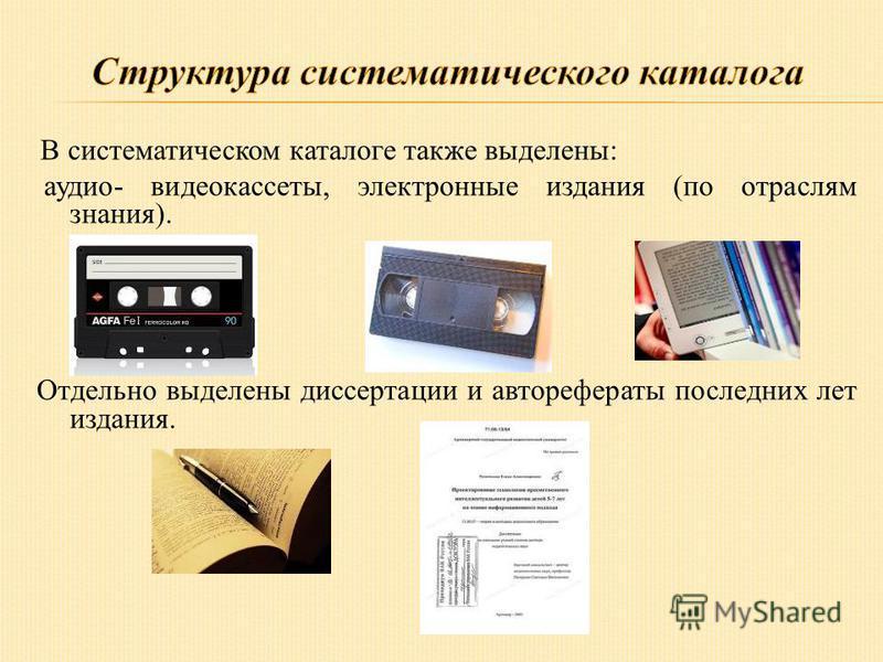 В систематическом каталоге также выделены: аудио- видеокассеты, электронные издания (по отраслям знания). Отдельно выделены диссертации и авторефераты последних лет издания.