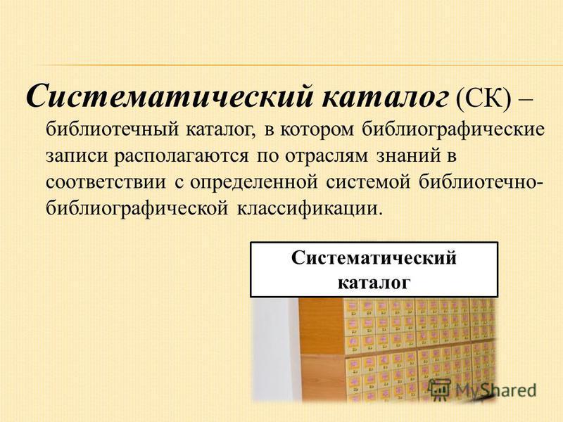 Систематический каталог (СК) – библиотечный каталог, в котором библиографические записи располагаются по отраслям знаний в соответствии с определенной системой библиотечно- библиографической классификации. Систематический каталог