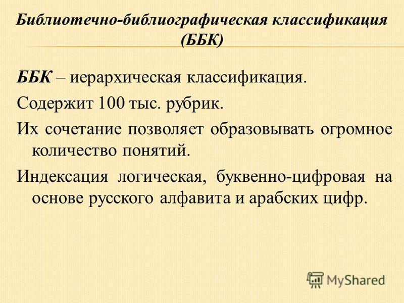 ББК – иерархическая классификация. Содержит 100 тыс. рубрик. Их сочетание позволяет образовывать огромное количество понятий. Индексация логическая, буквенно-цифровая на основе русского алфавита и арабских цифр.