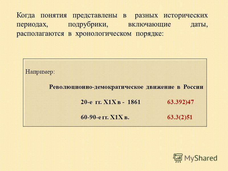 Когда понятия представлены в разных исторических периодах, подрубрики, включающие даты, располагаются в хронологическом порядке: Например: Революционно-демократическое движение в России 20-е гг. Х1Х в - 1861 63.392)47 60-90-е гг. Х1Х в. 63.3(2)51