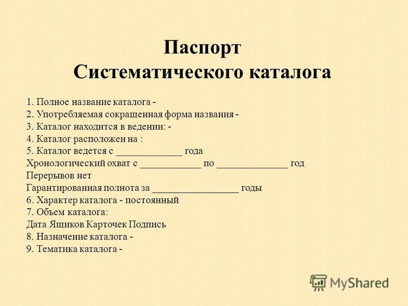 Паспорт Систематического каталога 1. Полное название каталога - 2. Употребляемая сокращенная форма названия - 3. Каталог находится в ведении: - 4. Каталог расположен на : 5. Каталог ведется с _____________ года Хронологический охват с ____________ по