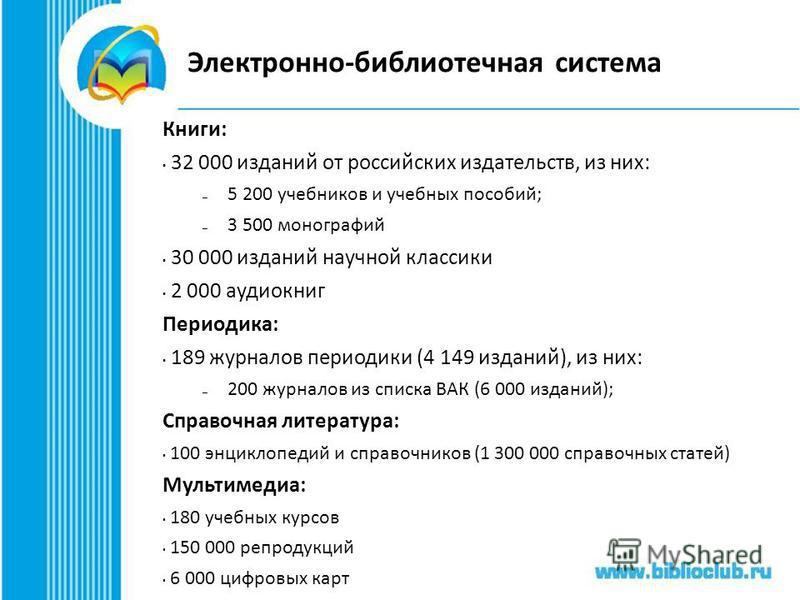 Электронно-библиотечная система Книги: 32 000 изданий от российских издательств, из них: – 5 200 учебников и учебных пособий; – 3 500 монографий 30 000 изданий научной классики 2 000 аудиокниг Периодика: 189 журналов периодики (4 149 изданий), из них